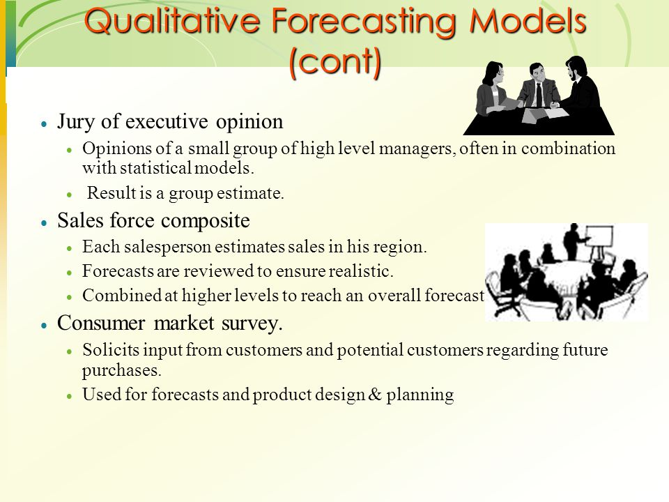 Qualitative Forecasting Models (cont)  Jury of executive opinion  Opinions of a small group of high level managers, often in combination with statis