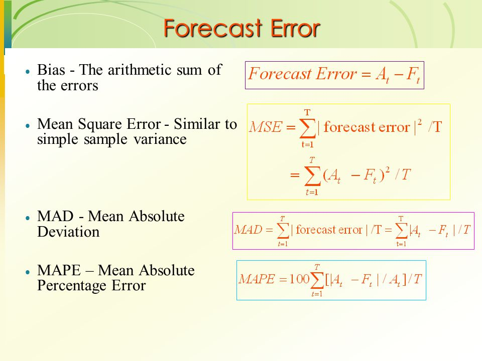 Forecast Error  Bias - The arithmetic sum of the errors  Mean Square Error - Similar to simple sample variance  MAD - Mean Absolute Deviation  MAP