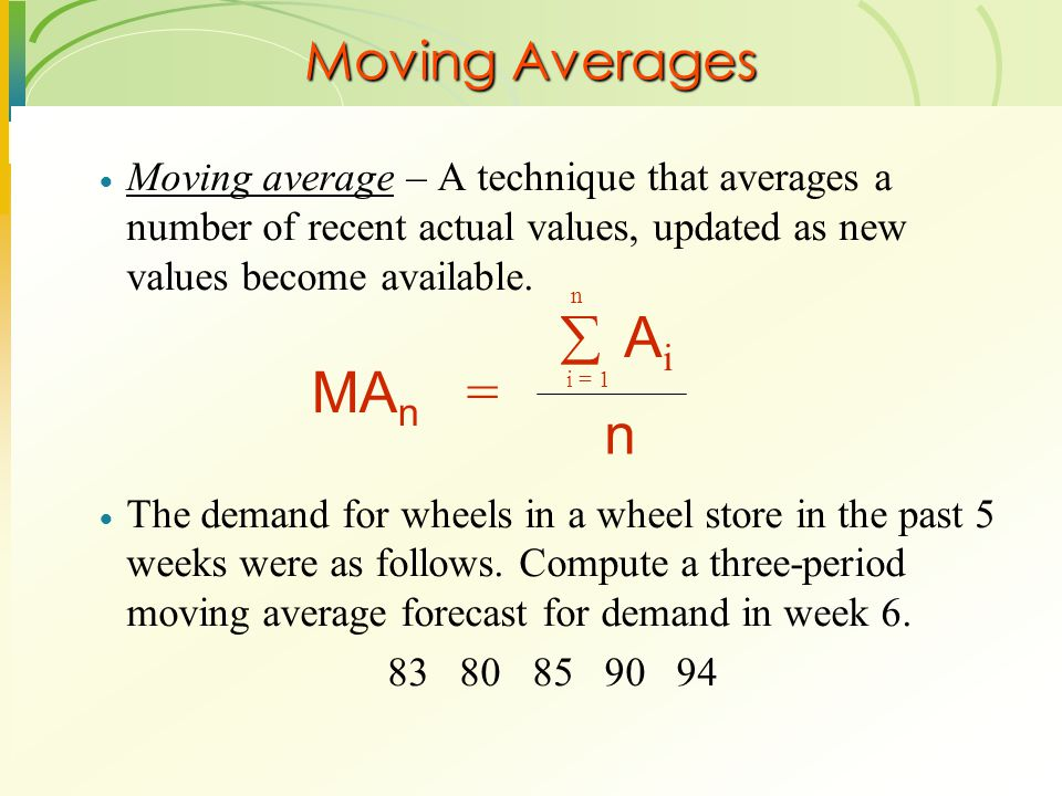 Moving Averages  Moving average – A technique that averages a number of recent actual values, updated as new values become available.  The demand fo
