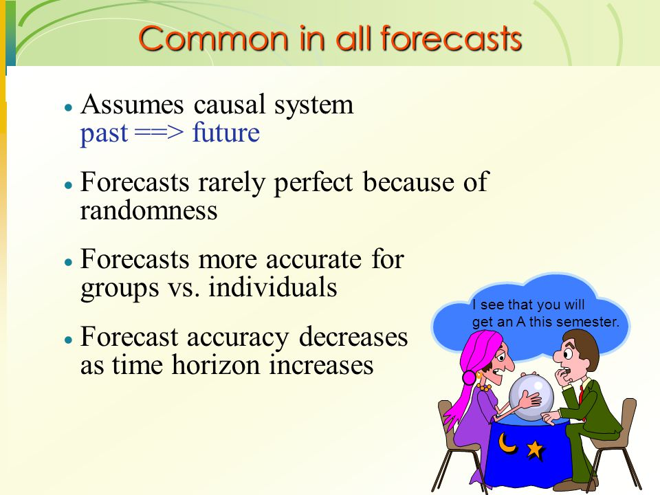  Assumes causal system past ==> future  Forecasts rarely perfect because of randomness  Forecasts more accurate for groups vs. individuals  Foreca