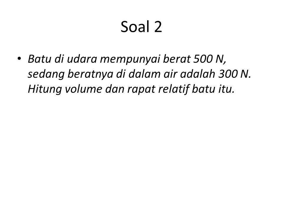 Soal 2 Batu di udara mempunyai berat 500 N, sedang beratnya di dalam air adalah 300 N. Hitung volume dan rapat relatif batu itu.