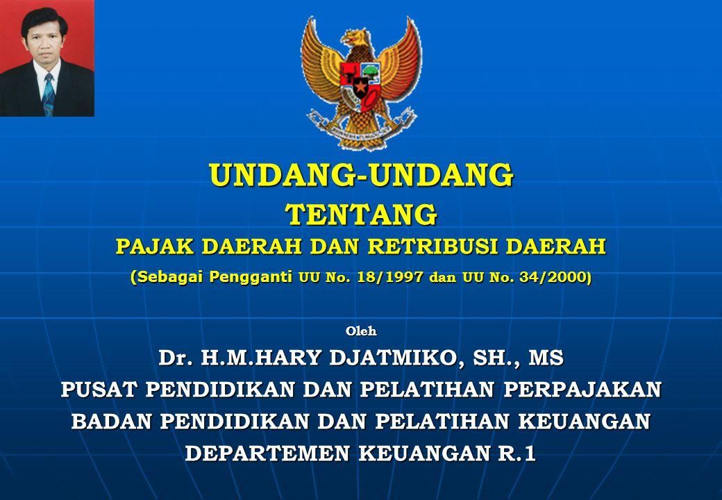 UNDANG-UNDANG TENTANG PAJAK DAERAH DAN RETRIBUSI DAERAH (Sebagai Pengganti UU No. 18/1997 dan UU No. 34/2000) Oleh Dr. H.M.HARY DJATMIKO, DJATMIKO, SH