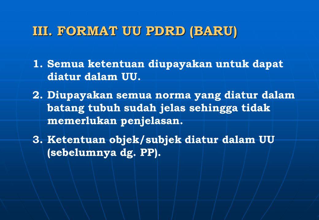 III. FORMAT UU PDRD (BARU) 1.Semua ketentuan diupayakan untuk dapat diatur dalam UU. 2.Diupayakan semua norma yang diatur dalam batang tubuh sudah jel