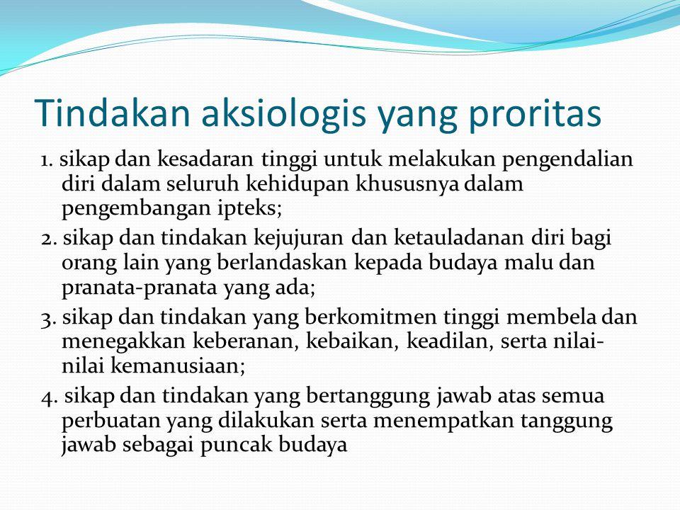 Tindakan aksiologis yang proritas 1. sikap dan kesadaran tinggi untuk melakukan pengendalian diri dalam seluruh kehidupan khususnya dalam pengembangan