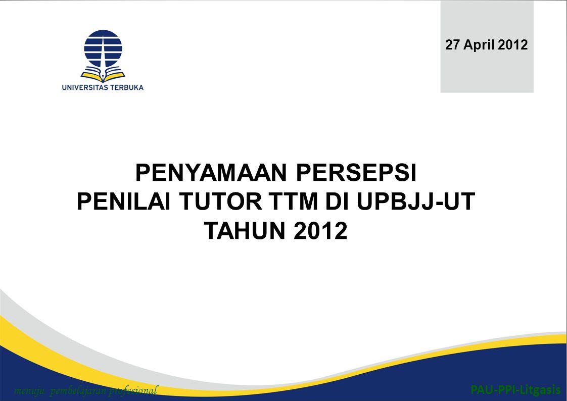 PAU-PPI-Litgasis PENYAMAAN PERSEPSI PENILAI TUTOR TTM DI UPBJJ-UT TAHUN 2012 27 April 2012 menuju pembelajaran profesional