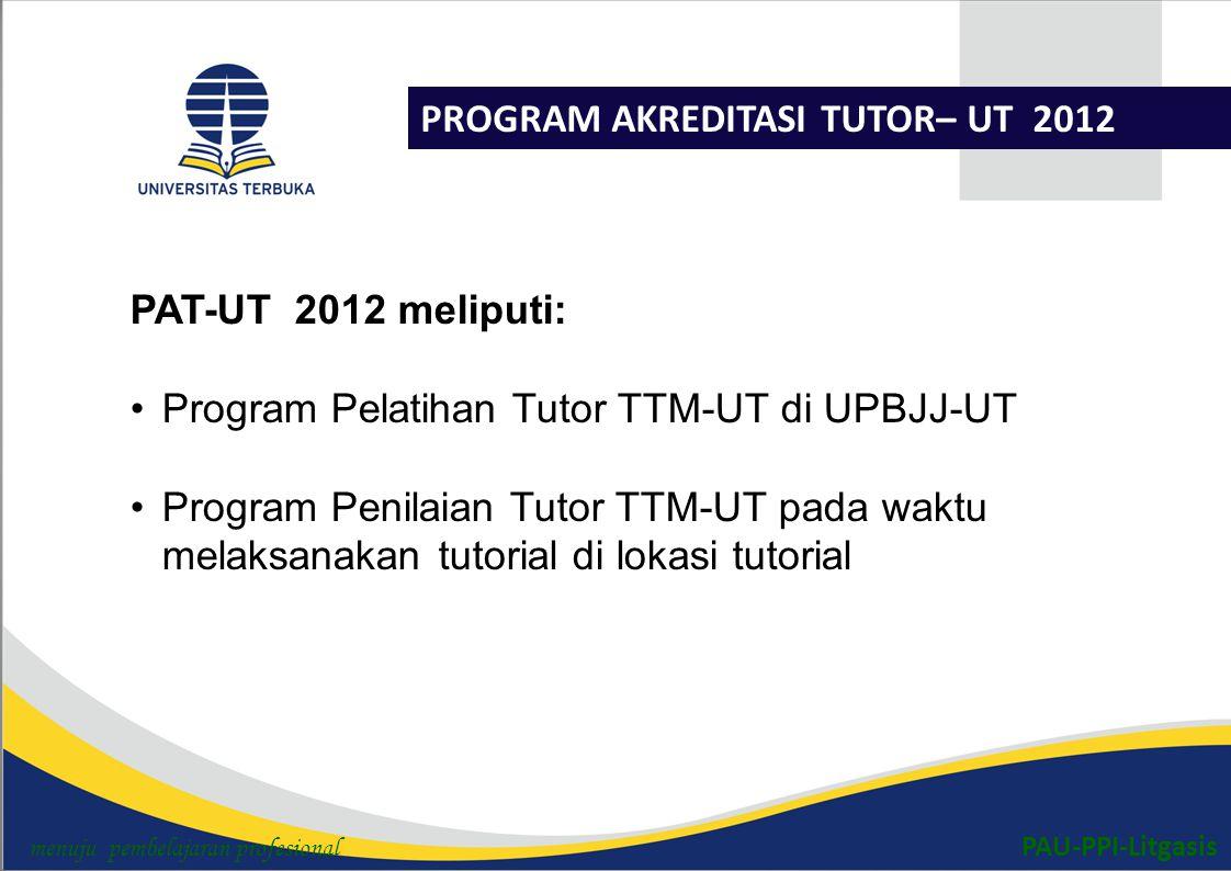 PAU-PPI-Litgasis PROGRAM AKREDITASI TUTOR– UT 2012 PAT-UT 2012 meliputi: Program Pelatihan Tutor TTM-UT di UPBJJ-UT Program Penilaian Tutor TTM-UT pada waktu melaksanakan tutorial di lokasi tutorial