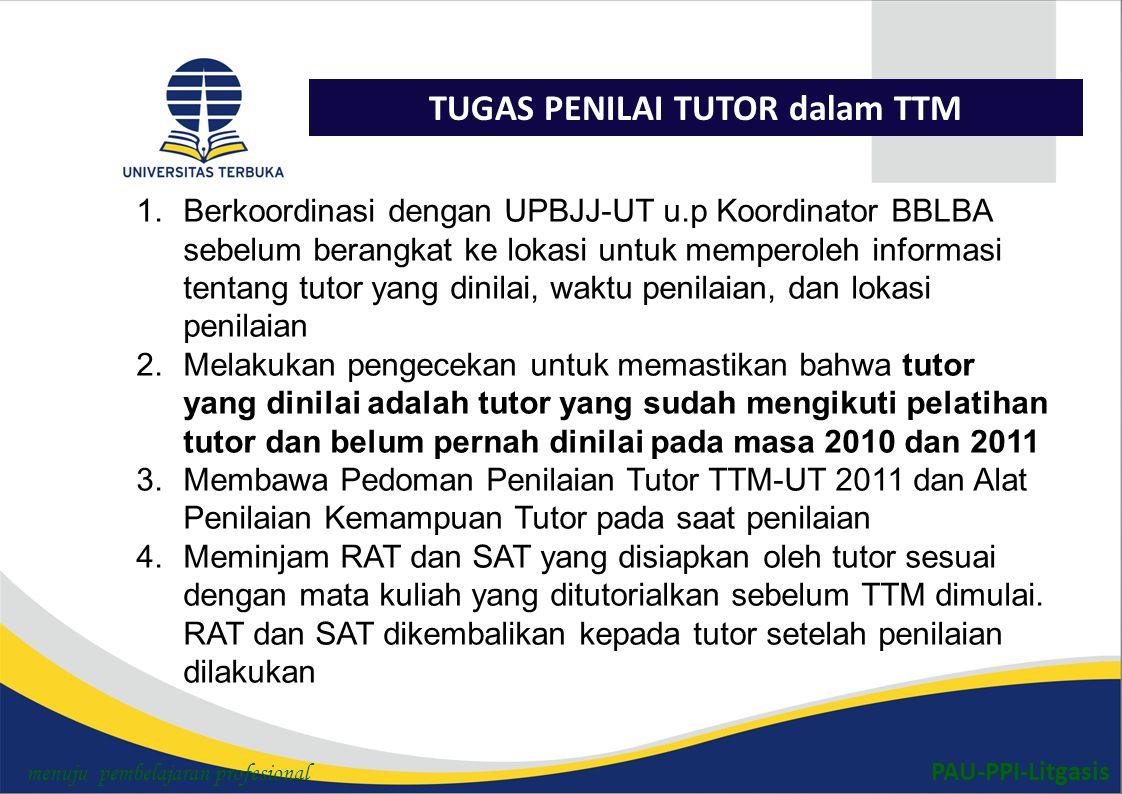PAU-PPI-Litgasis TUGAS PENILAI TUTOR dalam TTM 1.Berkoordinasi dengan UPBJJ-UT u.p Koordinator BBLBA sebelum berangkat ke lokasi untuk memperoleh informasi tentang tutor yang dinilai, waktu penilaian, dan lokasi penilaian 2.Melakukan pengecekan untuk memastikan bahwa tutor yang dinilai adalah tutor yang sudah mengikuti pelatihan tutor dan belum pernah dinilai pada masa 2010 dan 2011 3.Membawa Pedoman Penilaian Tutor TTM-UT 2011 dan Alat Penilaian Kemampuan Tutor pada saat penilaian 4.Meminjam RAT dan SAT yang disiapkan oleh tutor sesuai dengan mata kuliah yang ditutorialkan sebelum TTM dimulai.