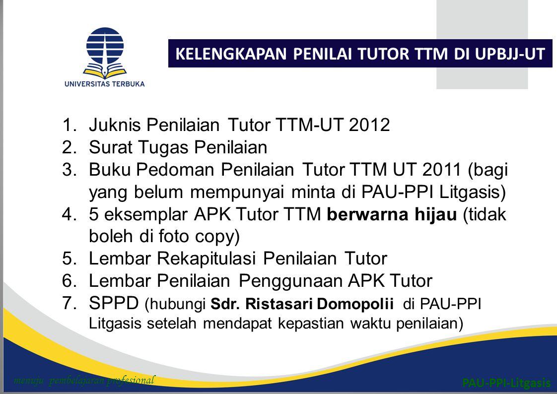 PAU-PPI-Litgasis KELENGKAPAN PENILAI TUTOR TTM DI UPBJJ-UT 1.Juknis Penilaian Tutor TTM-UT 2012 2.Surat Tugas Penilaian 3.Buku Pedoman Penilaian Tutor TTM UT 2011 (bagi yang belum mempunyai minta di PAU-PPI Litgasis) 4.5 eksemplar APK Tutor TTM berwarna hijau (tidak boleh di foto copy) 5.Lembar Rekapitulasi Penilaian Tutor 6.Lembar Penilaian Penggunaan APK Tutor 7.SPPD (hubungi Sdr.