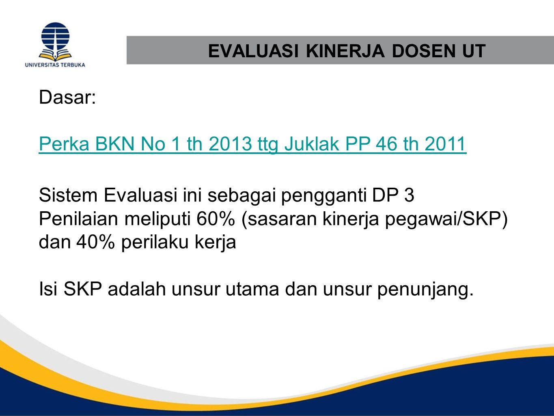 EVALUASI KINERJA DOSEN UT Dasar: Perka BKN No 1 th 2013 ttg Juklak PP 46 th 2011 Sistem Evaluasi ini sebagai pengganti DP 3 Penilaian meliputi 60% (sa