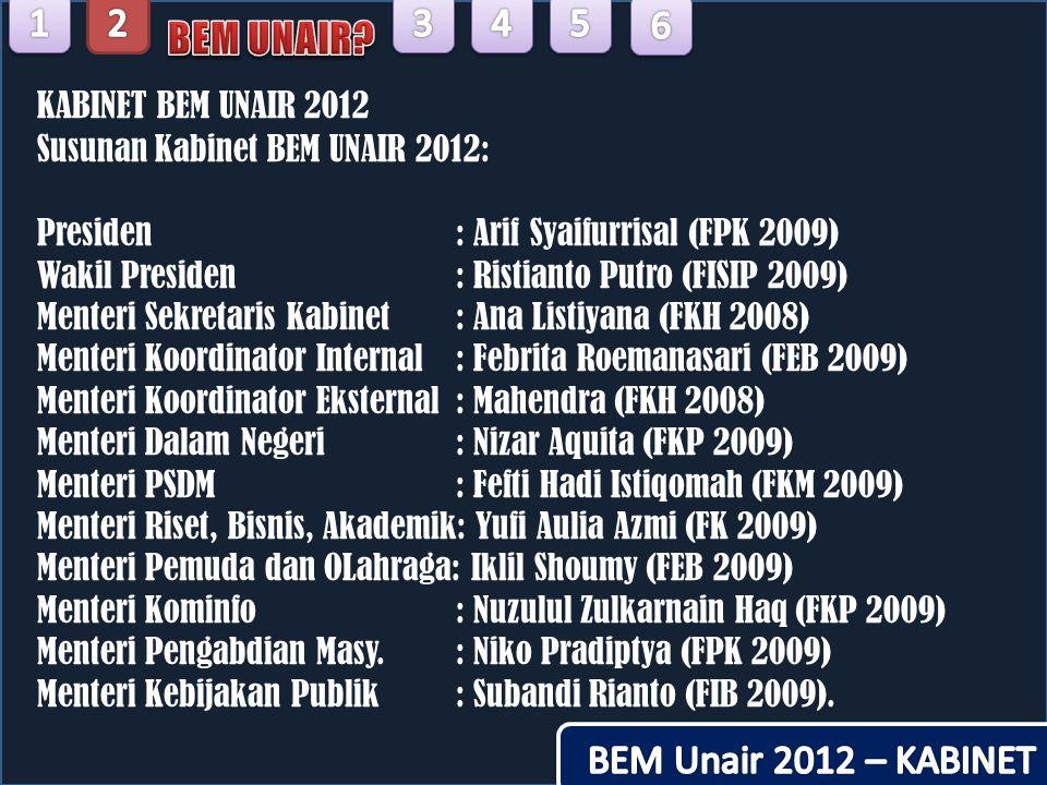 KABINET BEM UNAIR 2012 Susunan Kabinet BEM UNAIR 2012: Presiden: Arif Syaifurrisal (FPK 2009) Wakil Presiden: Ristianto Putro (FISIP 2009) Menteri Sek
