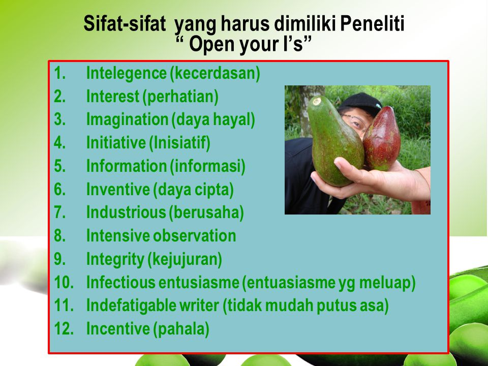 1.Intelegence (kecerdasan) 2.Interest (perhatian) 3.Imagination (daya hayal) 4.Initiative (Inisiatif) 5.Information (informasi) 6.Inventive (daya cipta) 7.Industrious (berusaha) 8.Intensive observation 9.Integrity (kejujuran) 10.Infectious entusiasme (entuasiasme yg meluap) 11.Indefatigable writer (tidak mudah putus asa) 12.Incentive (pahala) Sifat-sifat yang harus dimiliki Peneliti Open your I's