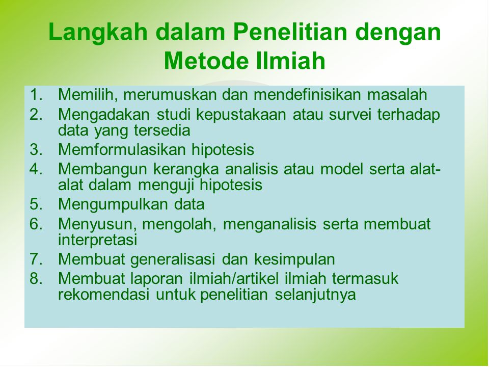 Langkah dalam Penelitian dengan Metode Ilmiah 1.Memilih, merumuskan dan mendefinisikan masalah 2.Mengadakan studi kepustakaan atau survei terhadap dat