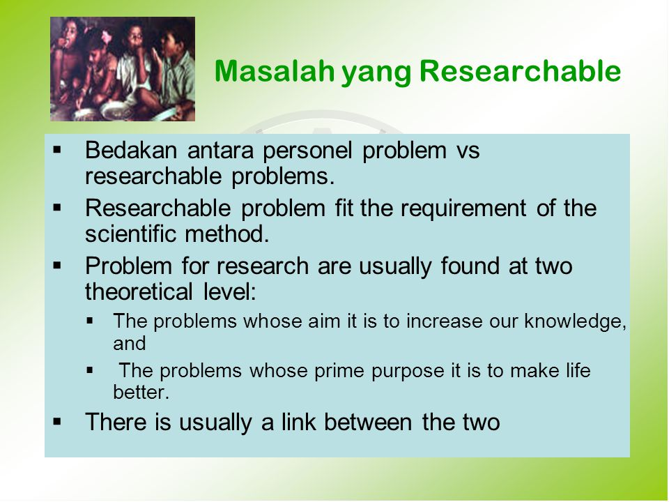 Masalah yang Researchable  Bedakan antara personel problem vs researchable problems.