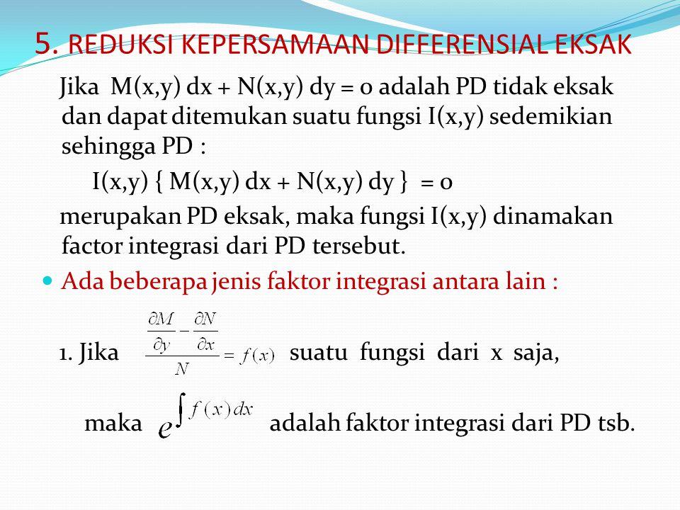 5. REDUKSI KEPERSAMAAN DIFFERENSIAL EKSAK Jika M(x,y) dx + N(x,y) dy = 0 adalah PD tidak eksak dan dapat ditemukan suatu fungsi I(x,y) sedemikian sehi