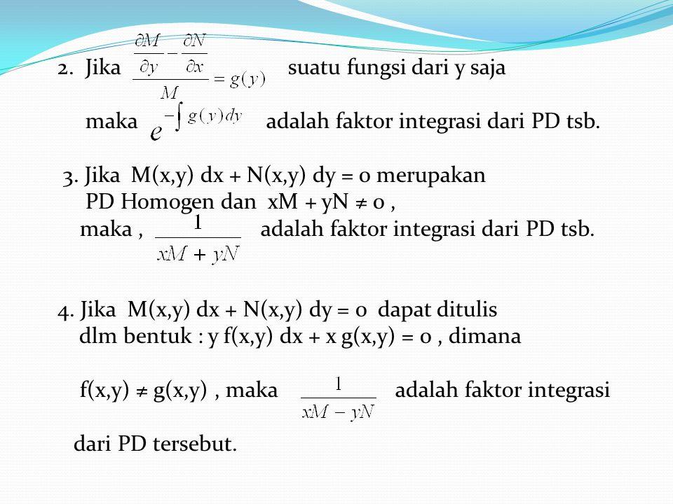 2. Jika suatu fungsi dari y saja maka adalah faktor integrasi dari PD tsb. 3. Jika M(x,y) dx + N(x,y) dy = 0 merupakan PD Homogen dan xM + yN ≠ 0, mak