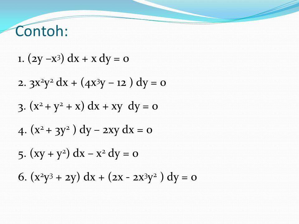 Contoh: 1. (2y –x 3 ) dx + x dy = 0 2. 3x 2 y 2 dx + (4x 3 y – 12 ) dy = 0 3. (x 2 + y 2 + x) dx + xy dy = 0 4. (x 2 + 3y 2 ) dy – 2xy dx = 0 5. (xy +