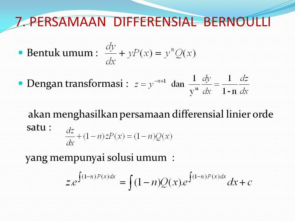7. PERSAMAAN DIFFERENSIAL BERNOULLI Bentuk umum : Dengan transformasi : akan menghasilkan persamaan differensial linier orde satu : yang mempunyai sol