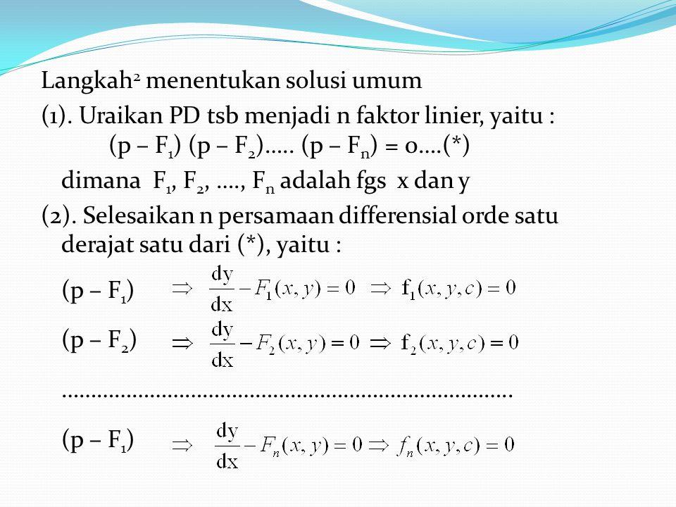 Langkah 2 menentukan solusi umum (1). Uraikan PD tsb menjadi n faktor linier, yaitu : (p – F 1 ) (p – F 2 )….. (p – F n ) = 0….(*) dimana F 1, F 2, ….