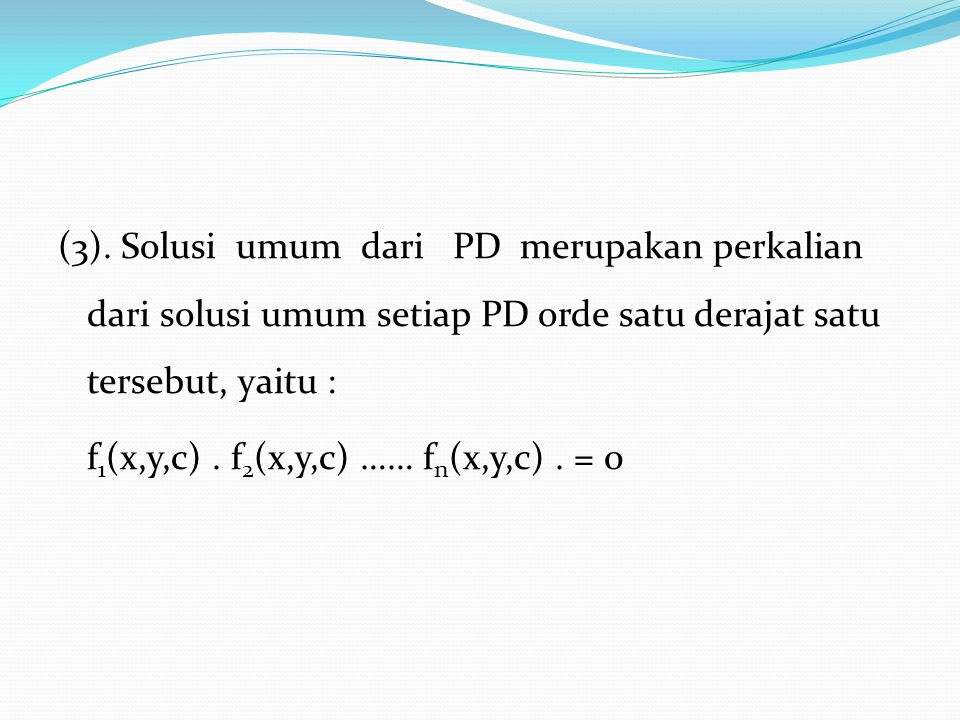 (3). Solusi umum dari PD merupakan perkalian dari solusi umum setiap PD orde satu derajat satu tersebut, yaitu : f 1 (x,y,c). f 2 (x,y,c) …… f n (x,y,
