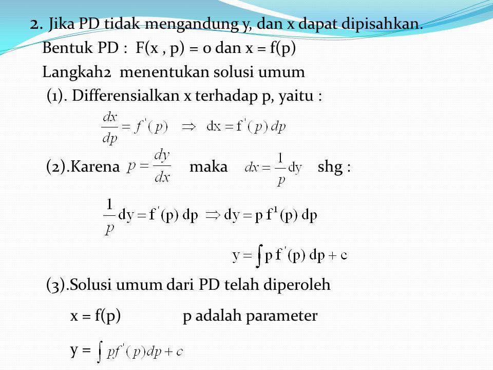 2. Jika PD tidak mengandung y, dan x dapat dipisahkan. Bentuk PD : F(x, p) = 0 dan x = f(p) Langkah2 menentukan solusi umum (1). Differensialkan x ter