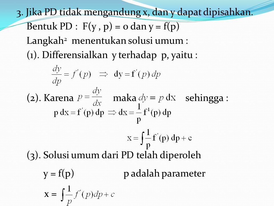 3. Jika PD tidak mengandung x, dan y dapat dipisahkan. Bentuk PD : F(y, p) = 0 dan y = f(p) Langkah 2 menentukan solusi umum : (1). Differensialkan y