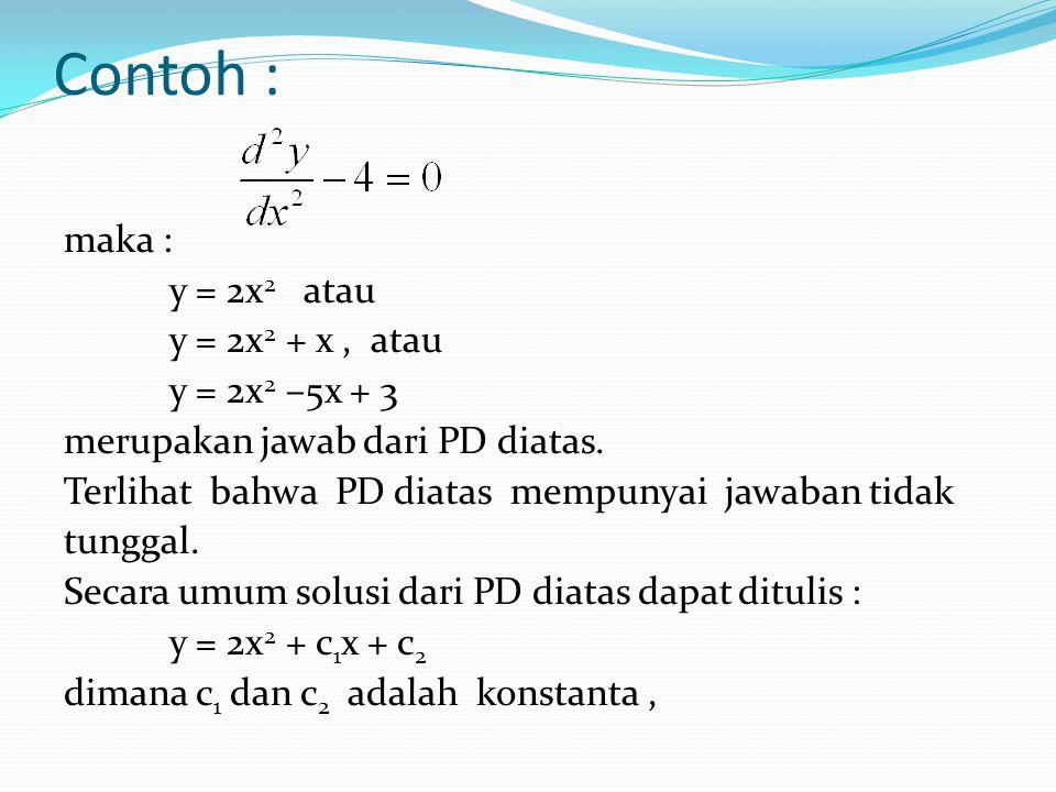 Contoh : maka : y = 2x 2 atau y = 2x 2 + x, atau y = 2x 2 –5x + 3 merupakan jawab dari PD diatas. Terlihat bahwa PD diatas mempunyai jawaban tidak tun