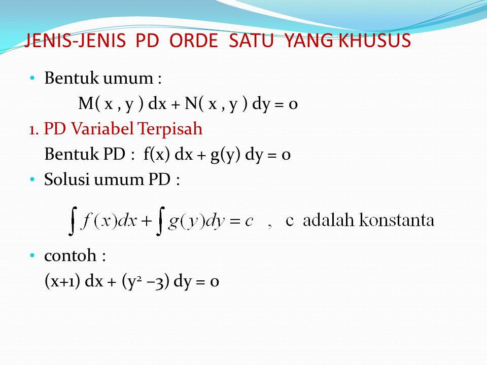 JENIS-JENIS PD ORDE SATU YANG KHUSUS Bentuk umum : M( x, y ) dx + N( x, y ) dy = 0 1. PD Variabel Terpisah Bentuk PD : f(x) dx + g(y) dy = 0 Solusi um
