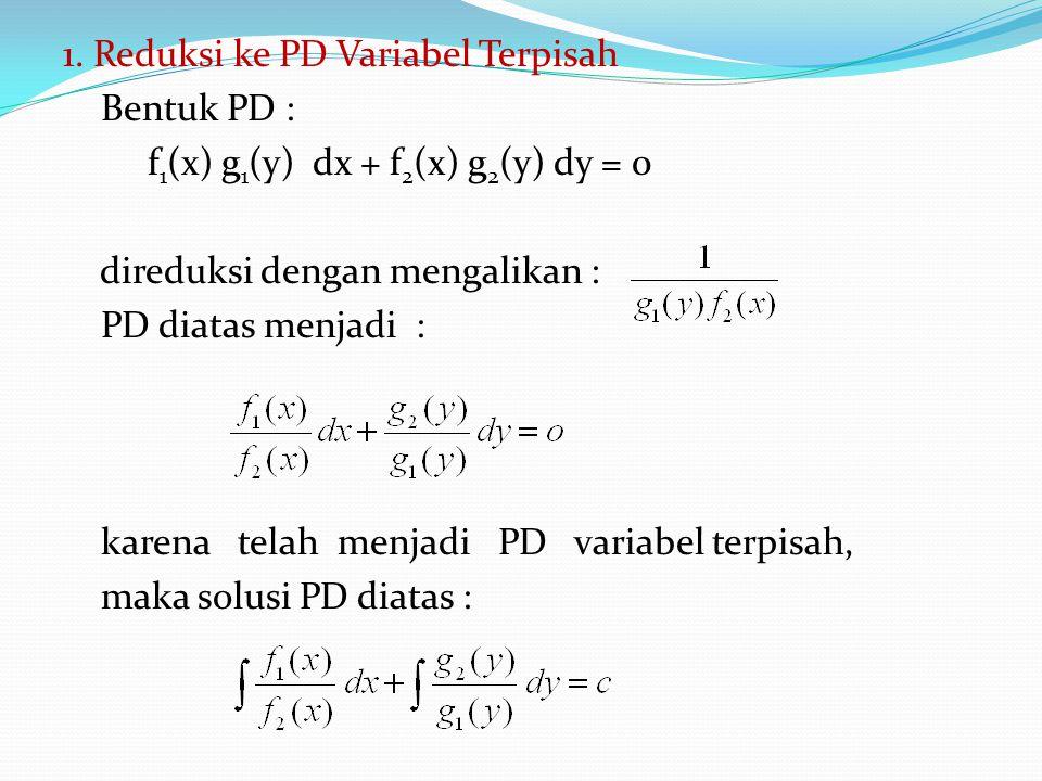 1. Reduksi ke PD Variabel Terpisah Bentuk PD : f 1 (x) g 1 (y) dx + f 2 (x) g 2 (y) dy = 0 direduksi dengan mengalikan : PD diatas menjadi : karena te
