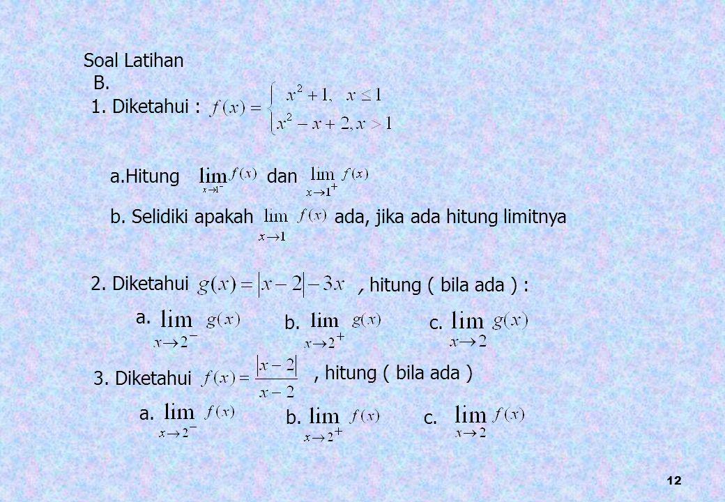 12 Soal Latihan 1. Diketahui : a.Hitung dan b. Selidiki apakah ada, jika ada hitung limitnya 2. Diketahui, hitung ( bila ada ) : 3. Diketahui, hitung