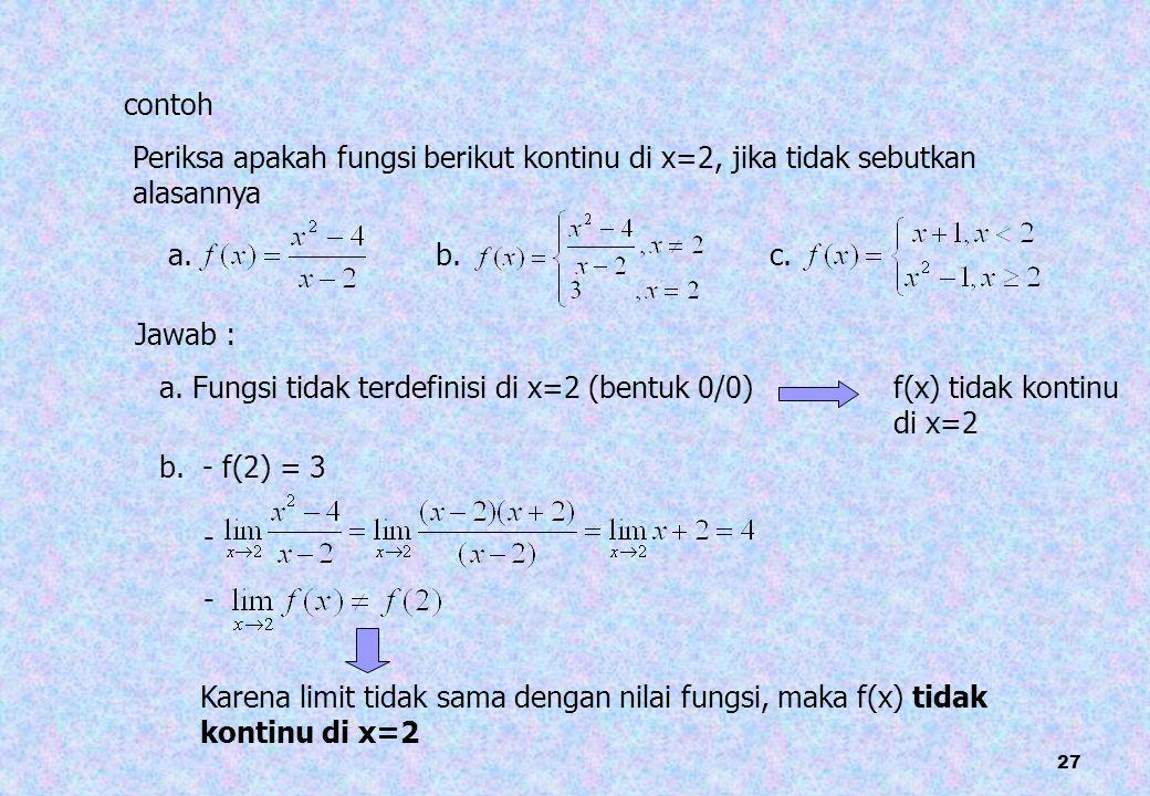 27 contoh Periksa apakah fungsi berikut kontinu di x=2, jika tidak sebutkan alasannya a. b.c. Jawab : a. Fungsi tidak terdefinisi di x=2 (bentuk 0/0)f