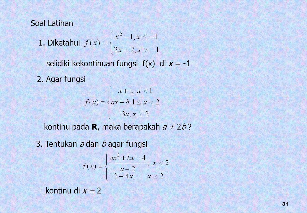 31 1. Diketahui selidiki kekontinuan fungsi f(x) di x = -1 Soal Latihan 2. Agar fungsi kontinu pada R, maka berapakah a + 2b ? 3. Tentukan a dan b aga