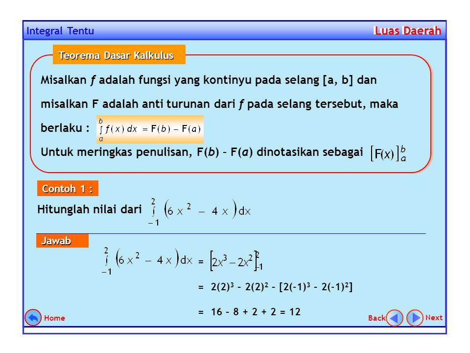 = = 2(2) 3 – 2(2) 2 – [2(-1) 3 – 2(-1) 2 ] = 16 – 8 + 2 + 2 = 12 Integral Tentu Luas Daerah Luas Daerah Hitunglah nilai dari Contoh 1 : Jawab Next Back Home Misalkan f adalah fungsi yang kontinyu pada selang [a, b] dan misalkan F adalah anti turunan dari f pada selang tersebut, maka berlaku : Untuk meringkas penulisan, F(b) – F(a) dinotasikan sebagai Misalkan f adalah fungsi yang kontinyu pada selang [a, b] dan misalkan F adalah anti turunan dari f pada selang tersebut, maka berlaku : Untuk meringkas penulisan, F(b) – F(a) dinotasikan sebagai Teorema Dasar Kalkulus