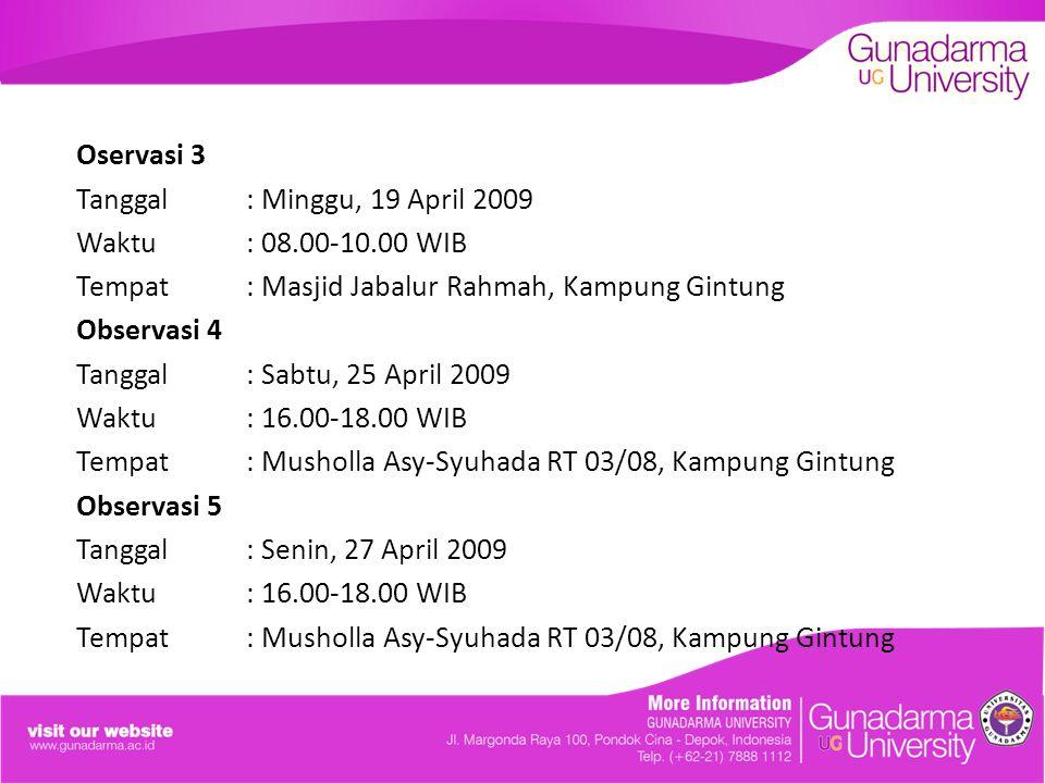Oservasi 3 Tanggal: Minggu, 19 April 2009 Waktu: 08.00-10.00 WIB Tempat: Masjid Jabalur Rahmah, Kampung Gintung Observasi 4 Tanggal: Sabtu, 25 April 2