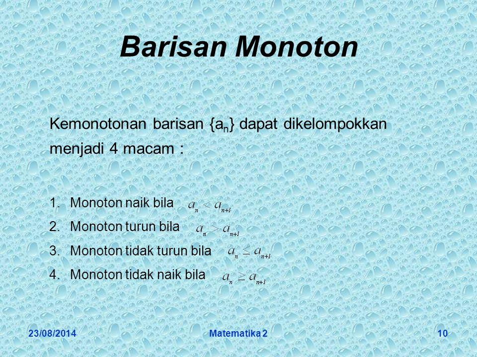 23/08/2014Matematika 210 Barisan Monoton Kemonotonan barisan {a n } dapat dikelompokkan menjadi 4 macam : 1.Monoton naik bila 2.Monoton turun bila 3.Monoton tidak turun bila 4.Monoton tidak naik bila