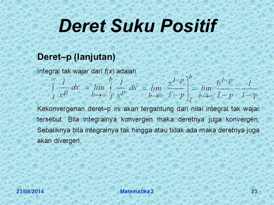 23/08/2014Matematika 223 Deret Suku Positif Deret–p (lanjutan) Integral tak wajar dari f(x) adalah Kekonvergenan deret–p ini akan tergantung dari nilai integral tak wajar tersebut.