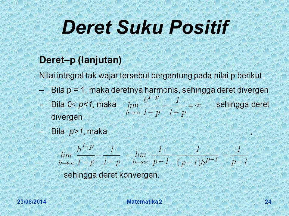 23/08/2014Matematika 224 Deret Suku Positif Deret–p (lanjutan) Nilai integral tak wajar tersebut bergantung pada nilai p berikut : –Bila p = 1, maka deretnya harmonis, sehingga deret divergen –Bila 0  p<1, maka,sehingga deret divergen –Bila p>1, maka, sehingga deret konvergen.