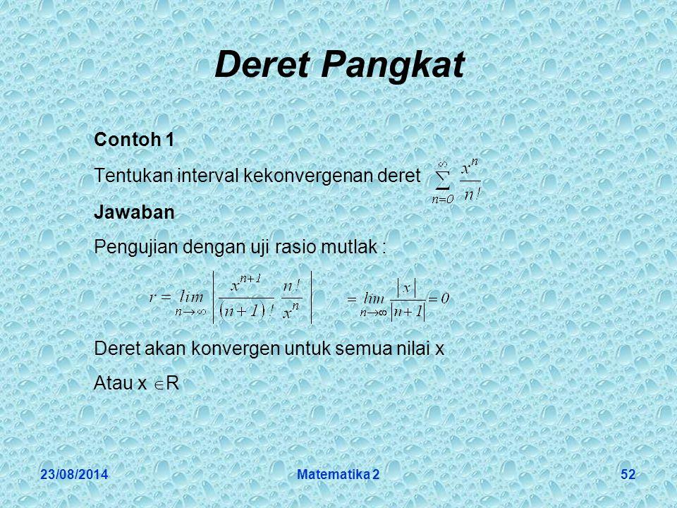 23/08/2014Matematika 252 Deret Pangkat Contoh 1 Tentukan interval kekonvergenan deret Jawaban Pengujian dengan uji rasio mutlak : Deret akan konvergen untuk semua nilai x Atau x  R