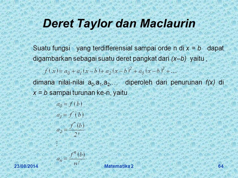 23/08/2014Matematika 264 Deret Taylor dan Maclaurin Suatu fungsi yang terdifferensial sampai orde n di x = b dapat digambarkan sebagai suatu deret pangkat dari (x–b) yaitu, dimana nilai-nilai a 0,a 1,a 2,… diperoleh dari penurunan f(x) di x = b sampai turunan ke-n, yaitu