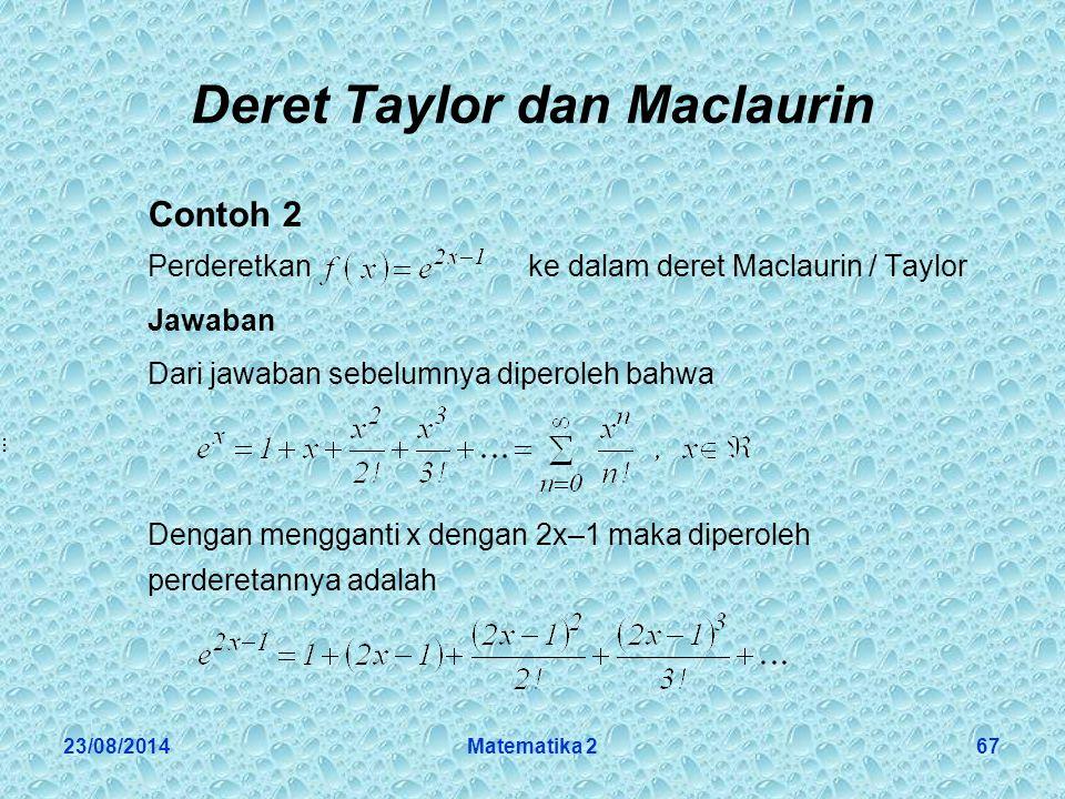 23/08/2014Matematika 267 Deret Taylor dan Maclaurin Contoh 2 Perderetkan ke dalam deret Maclaurin / Taylor Jawaban Dari jawaban sebelumnya diperoleh bahwa Dengan mengganti x dengan 2x–1 maka diperoleh perderetannya adalah