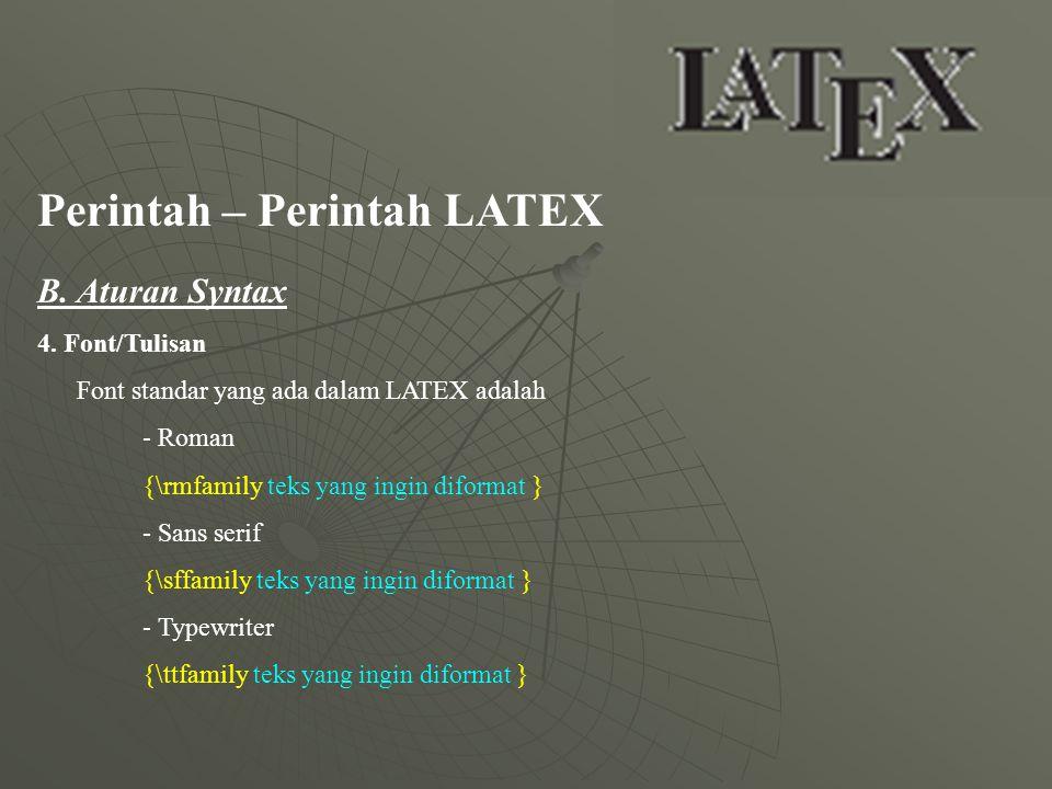 Perintah – Perintah LATEX B. Aturan Syntax 4. Font/Tulisan Font standar yang ada dalam LATEX adalah - Roman {\rmfamily teks yang ingin diformat } - Sa