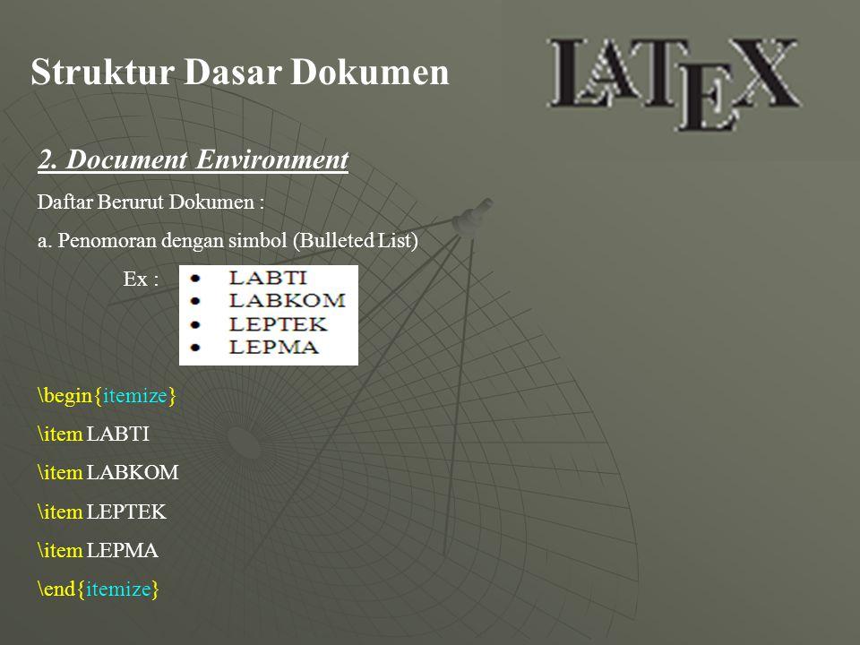 Struktur Dasar Dokumen 2. Document Environment Daftar Berurut Dokumen : a. Penomoran dengan simbol (Bulleted List) Ex : \begin{itemize} \item LABTI \i
