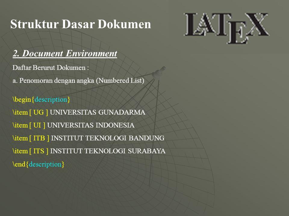 Struktur Dasar Dokumen 2. Document Environment Daftar Berurut Dokumen : a. Penomoran dengan angka (Numbered List) \begin{description} \item [ UG ] UNI