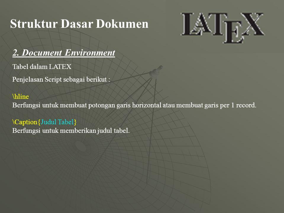 Struktur Dasar Dokumen 2. Document Environment Tabel dalam LATEX Penjelasan Script sebagai berikut : \hline Berfungsi untuk membuat potongan garis hor