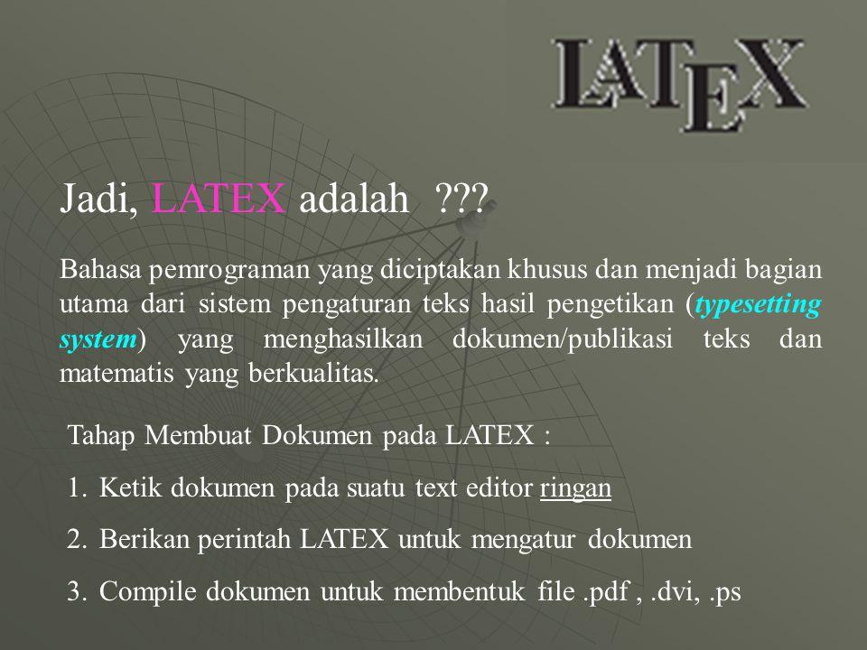 Kebutuhan LATEX : - Paket instalasi LATEX; MikTex (ver 2.7, ver2.4, dsb) www.miktex.org - TextEditor; Notepad pada Windows atau Vi Editor pada Linux - Antarmuka grafis user LATEX; TexnicCenter atau WinEdit (Windows), Klat atau LyX (Linux)