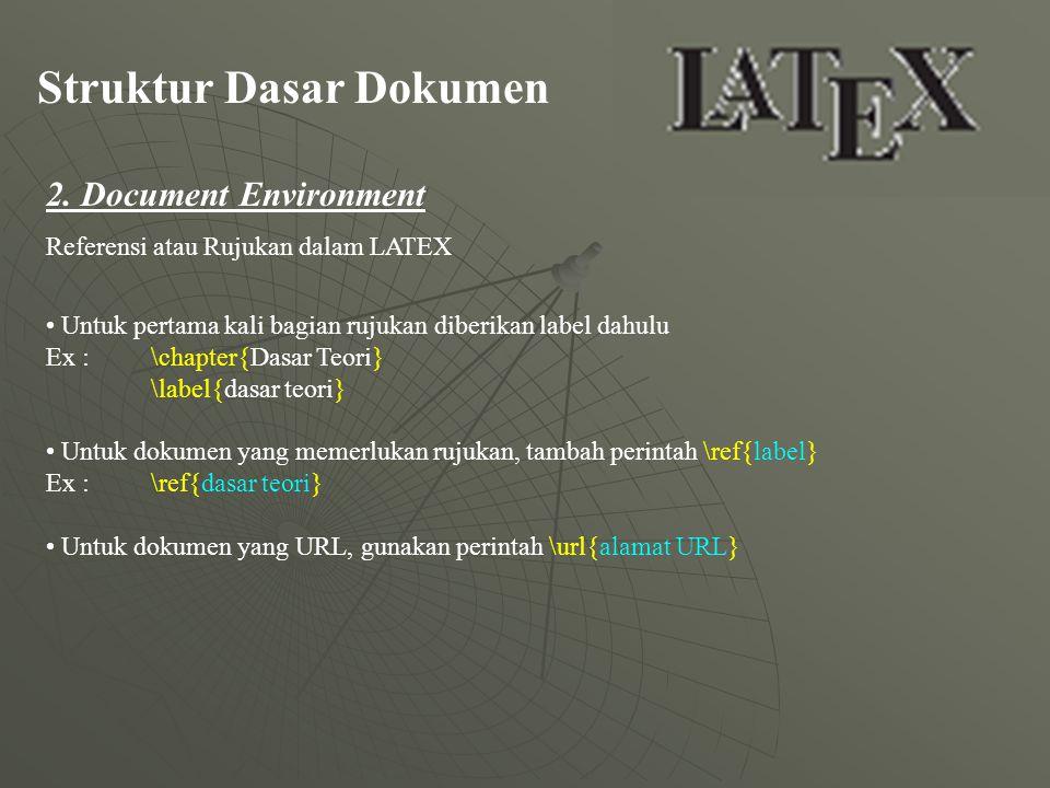 Struktur Dasar Dokumen 2. Document Environment Referensi atau Rujukan dalam LATEX Untuk pertama kali bagian rujukan diberikan label dahulu Ex : \chapt