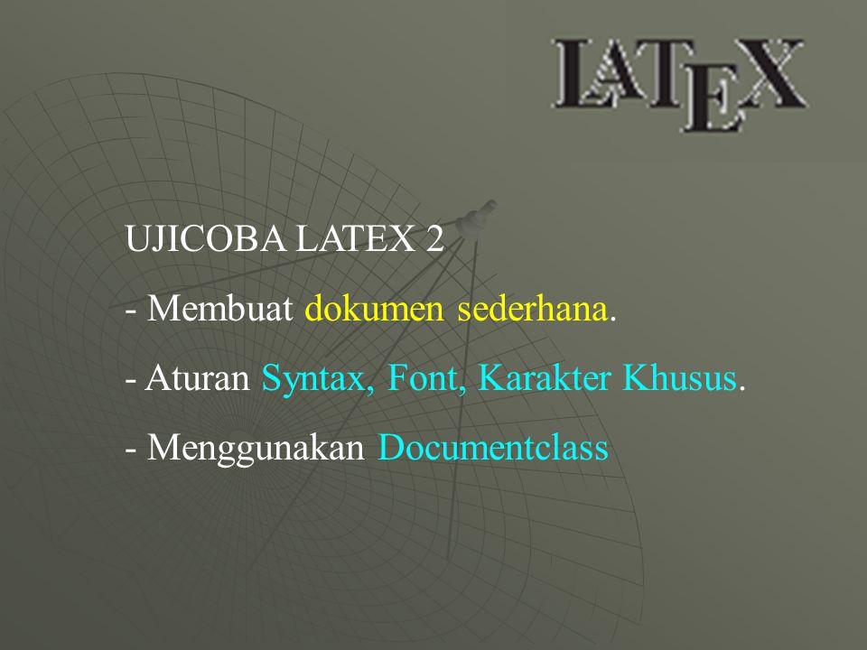 UJICOBA LATEX 2 - Membuat dokumen sederhana. - Aturan Syntax, Font, Karakter Khusus. - Menggunakan Documentclass