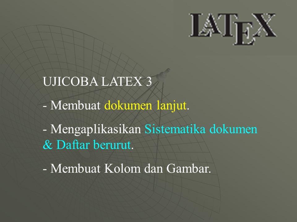UJICOBA LATEX 3 - Membuat dokumen lanjut. - Mengaplikasikan Sistematika dokumen & Daftar berurut. - Membuat Kolom dan Gambar.