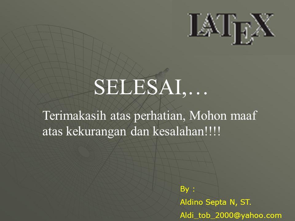 SELESAI,… Terimakasih atas perhatian, Mohon maaf atas kekurangan dan kesalahan!!!! By : Aldino Septa N, ST. Aldi_tob_2000@yahoo.com