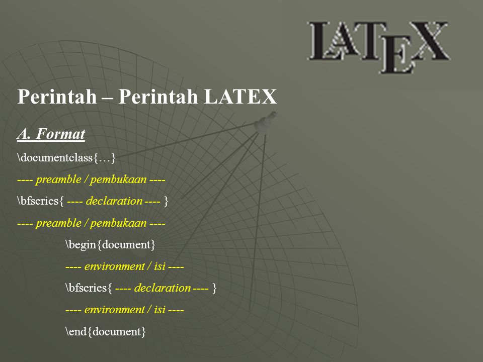 Perintah – Perintah LATEX A. Format \documentclass{…} ---- preamble / pembukaan ---- \bfseries{ ---- declaration ---- } ---- preamble / pembukaan ----