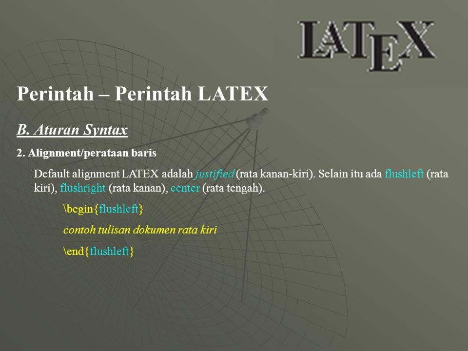 Perintah – Perintah LATEX B. Aturan Syntax 2. Alignment/perataan baris Default alignment LATEX adalah justified (rata kanan-kiri). Selain itu ada flus